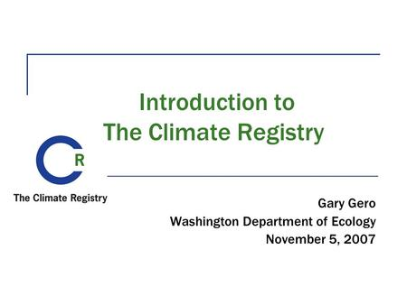 Introduction to The Climate Registry Gary Gero Washington Department of Ecology November 5, 2007.