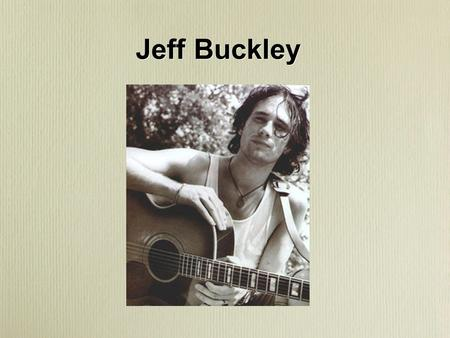 Jeff Buckley. Born in Orange County, CA in 1966. Died in Memphis on May 29, 1997 Horrible drowning accident in wolf harbor a side channel of the Mississippi.
