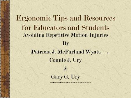 Ergonomic Tips and Resources for Educators and Students Avoiding Repetitive Motion Injuries By Patricia J. McFarland Wyatt Connie J. Ury & Gary G. Ury.