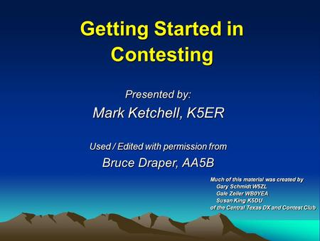 Getting Started in Contesting Presented by: Mark Ketchell, K5ER Used / Edited with permission from Bruce Draper, AA5B Much of this material was created.