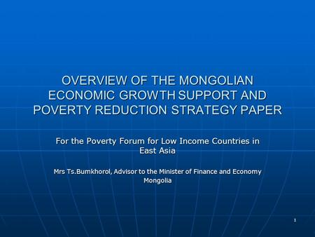 1 OVERVIEW OF THE MONGOLIAN ECONOMIC GROWTH SUPPORT AND POVERTY REDUCTION STRATEGY PAPER For the Poverty Forum for Low Income Countries in East Asia Mrs.
