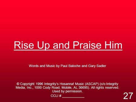 Rise Up and Praise Him Words and Music by Paul Baloche and Gary Sadler © Copyright 1996 Integrity's Hosanna! Music (ASCAP) (c/o Integrity Media, Inc.,