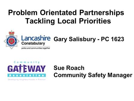 Problem Orientated Partnerships Tackling Local Priorities Gary Salisbury - PC 1623 Sue Roach Community Safety Manager.