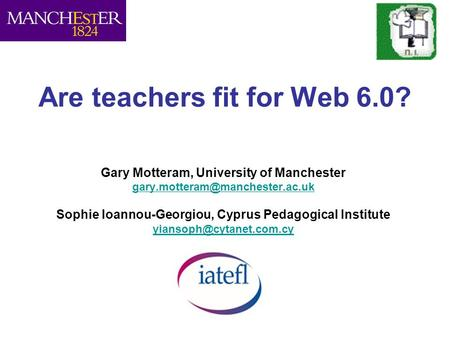 Are teachers fit for Web 6.0? Gary Motteram, University of Manchester Sophie Ioannou-Georgiou, Cyprus Pedagogical Institute.