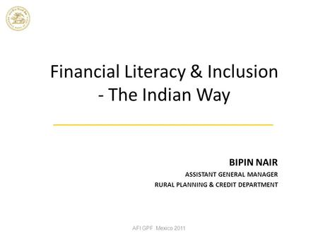 Financial Literacy & Inclusion - The Indian Way BIPIN NAIR ASSISTANT GENERAL MANAGER RURAL PLANNING & CREDIT DEPARTMENT AFI GPF Mexico 2011.