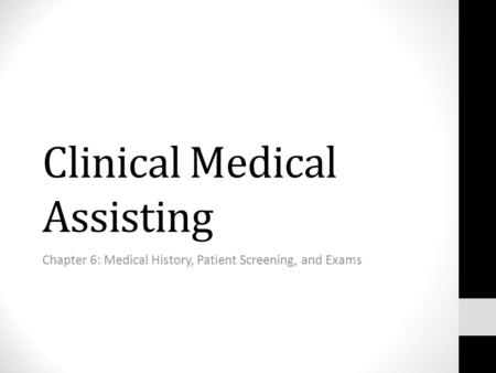 Clinical Medical Assisting Chapter 6: Medical History, Patient Screening, and Exams.