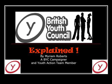 Explained ! By Myriam Roberts A BYC Campaigner and Youth Action Team Member.