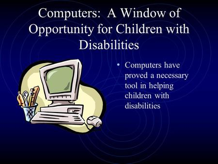 Computers: A Window of Opportunity for Children with Disabilities Computers have proved a necessary tool in helping children with disabilities.
