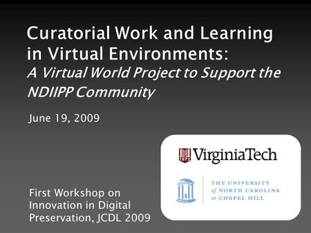 Curatorial Work and Learning in Virtual Environments: A Virtual World Project to Support the NDIIPP Community June 19, 2009 First Workshop on Innovation.