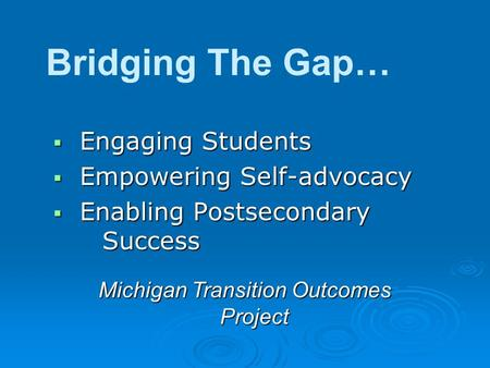  Engaging Students  Empowering Self-advocacy  Enabling Postsecondary Success Bridging The Gap… Michigan Transition Outcomes Project.