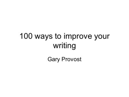 100 ways to improve your writing Gary Provost. Nine ways to improve your writing when you're not writing 1.Get some reference books 2.Expand your vocabulary.