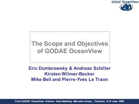 First GODAE OceanView Science Team Meeting, Mercator-Ocean, Toulouse, 8-10 June 2009 Eric Dombrowsky & Andreas Schiller Kirsten Wilmer-Becker Mike Bell.