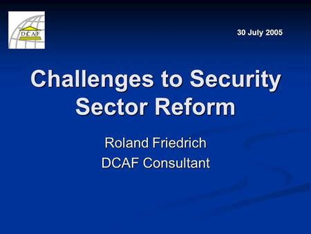 Challenges to Security Sector Reform Roland Friedrich DCAF Consultant 30 July 2005.