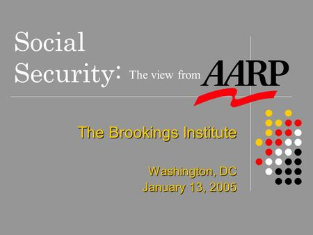 Social Security: The Brookings Institute Washington, DC January 13, 2005 The view from.