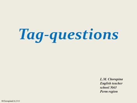 Tag-questions L.M. Chorapina English teacher school №63 Perm region © ChorapinaLM,2013.