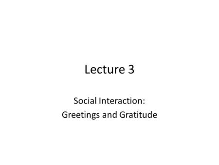 Lecture 3 Social Interaction: Greetings and Gratitude.