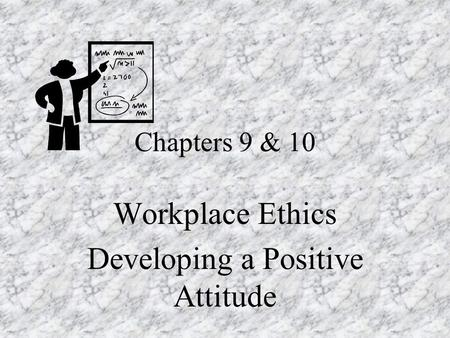 Chapters 9 & 10 Workplace Ethics Developing a Positive Attitude.