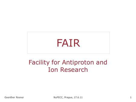 FAIR Facility for Antiproton and Ion Research Guenther RosnerNuPECC, Prague, 17.6.111.