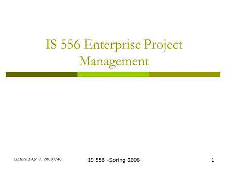 IS 556 Enterprise Project Management 1IS 556 -Spring 2008 Lecture 2 Apr 7, 2008 //48.