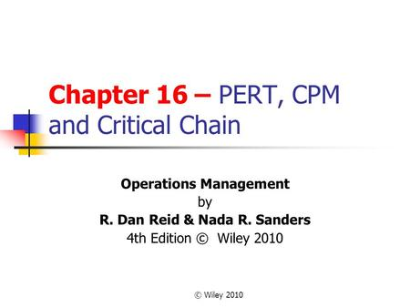 © Wiley 2010 Chapter 16 – PERT, CPM and Critical Chain Operations Management by R. Dan Reid & Nada R. Sanders 4th Edition © Wiley 2010.
