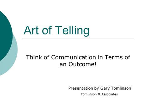 Art of Telling Think of Communication in Terms of an Outcome! Presentation by Gary Tomlinson Tomlinson & Associates.