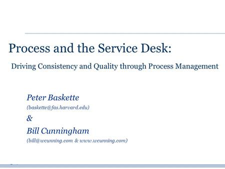 Process and the Service Desk: Peter Baskette & Bill Cunningham &  Driving Consistency and.