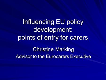 Influencing EU policy development: points of entry for carers Christine Marking Advisor to the Eurocarers Executive.