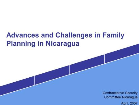 Advances and Challenges in Family Planning in Nicaragua Contraceptive Security Committee Nicaragua April, 2007.