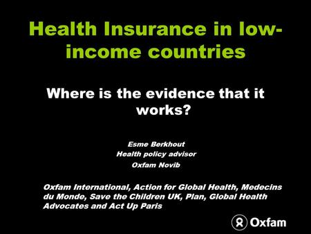 Health Insurance in low- income countries Where is the evidence that it works? Esme Berkhout Health policy advisor Oxfam Novib Oxfam International, Action.