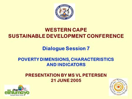 WESTERN CAPE SUSTAINABLE DEVELOPMENT CONFERENCE Dialogue Session 7 POVERTY DIMENSIONS, CHARACTERISTICS AND INDICATORS PRESENTATION BY MS VL PETERSEN 21.