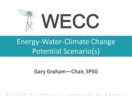 Energy-Water-Climate Change Potential Scenario(s) Gary Graham—Chair, SPSG W ESTERN E LECTRICITY C OORDINATING C OUNCIL.