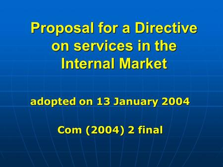 Proposal for a Directive on services in the Internal Market adopted on 13 January 2004 Com (2004) 2 final.
