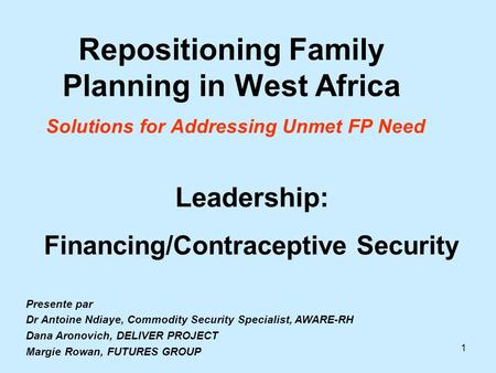 1 Repositioning Family Planning in West Africa Solutions for Addressing Unmet FP Need Leadership: Financing/Contraceptive Security Presente par Dr Antoine.