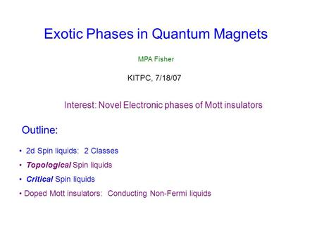 Exotic Phases in Quantum Magnets MPA Fisher Outline: 2d Spin liquids: 2 Classes Topological Spin liquids Critical Spin liquids Doped Mott insulators: Conducting.