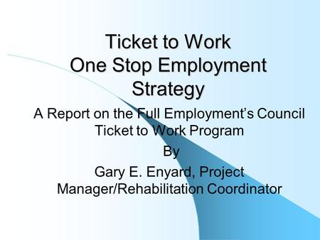 Ticket to Work One Stop Employment Strategy A Report on the Full Employment's Council Ticket to Work Program By Gary E. Enyard, Project Manager/Rehabilitation.