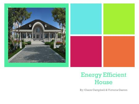 + Energy Efficient House By: Claire Campbell & Victoria Gaston.