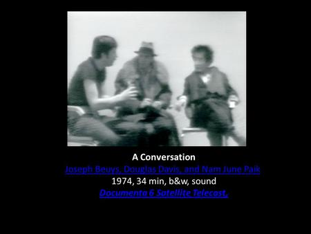 A Conversation Joseph Beuys, Douglas Davis, and Nam June Paik 1974, 34 min, b&w, sound Documenta 6 Satellite Telecast,
