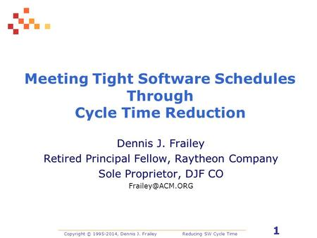Copyright © 1995-2014, Dennis J. FraileyReducing SW Cycle Time 1 Meeting Tight Software Schedules Through Cycle Time Reduction Dennis J. Frailey Retired.