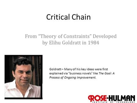 "1 Critical Chain From ""Theory of Constraints"" Developed by Elihu Goldratt in 1984 Goldratt – Many of his key ideas were first explained via ""business novels"""