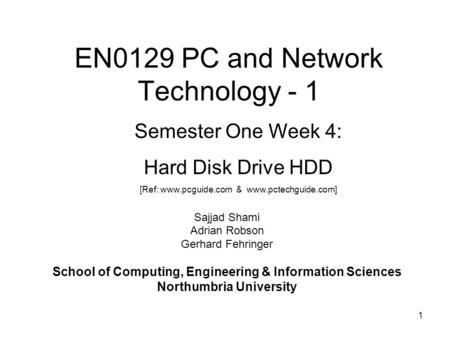1 EN0129 PC and Network Technology - 1 Sajjad Shami Adrian Robson Gerhard Fehringer School of Computing, Engineering & Information Sciences Northumbria.
