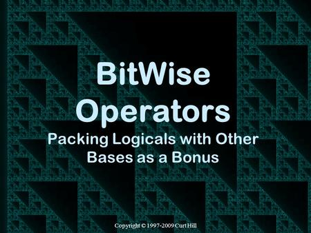 Copyright © 1997-2009 Curt Hill BitWise Operators Packing Logicals with Other Bases as a Bonus.