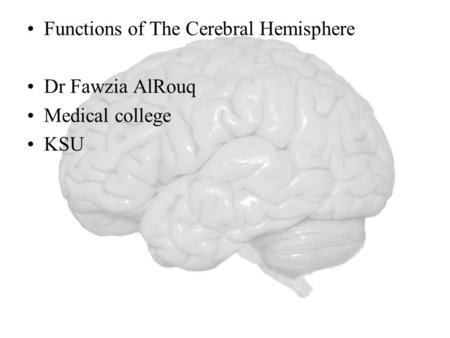 Functions of The Cerebral Hemisphere Dr Fawzia AlRouq Medical college KSU.