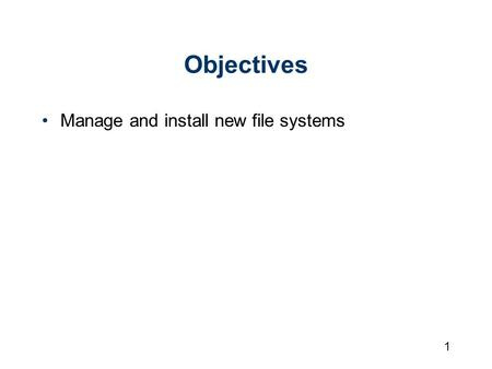1 Objectives Manage and install new file systems.