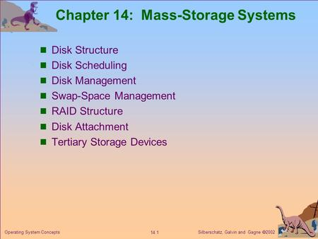 Silberschatz, Galvin and Gagne  2002 14.1 Operating System Concepts Chapter 14: Mass-Storage Systems Disk Structure Disk Scheduling Disk Management Swap-Space.