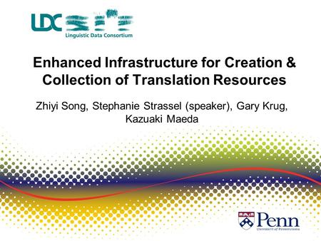Enhanced Infrastructure for Creation & Collection of Translation Resources Zhiyi Song, Stephanie Strassel (speaker), Gary Krug, Kazuaki Maeda.