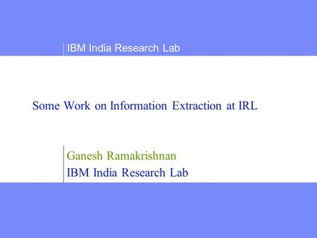 Some Work on Information Extraction at IRL Ganesh Ramakrishnan IBM India Research Lab.