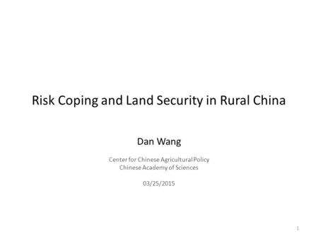 Risk Coping and Land Security in Rural China Dan Wang Center for Chinese Agricultural Policy Chinese Academy of Sciences 03/25/2015 1.