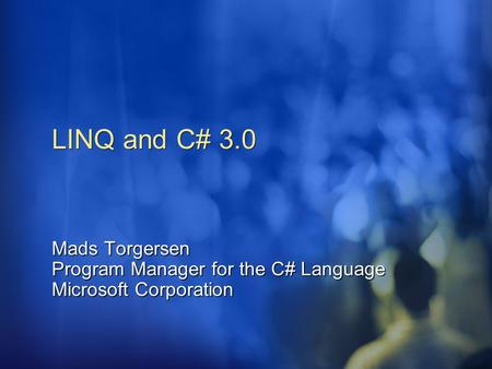 LINQ and C# 3.0 Mads Torgersen Program Manager for the C# Language Microsoft Corporation.