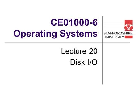 CE01000-6 Operating Systems Lecture 20 Disk I/O. Overview of lecture In this lecture we will look at: Disk Structure Disk Scheduling Disk Management Swap-Space.