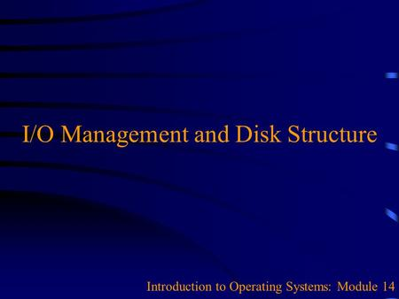 I/O Management and Disk Structure Introduction to Operating Systems: Module 14.
